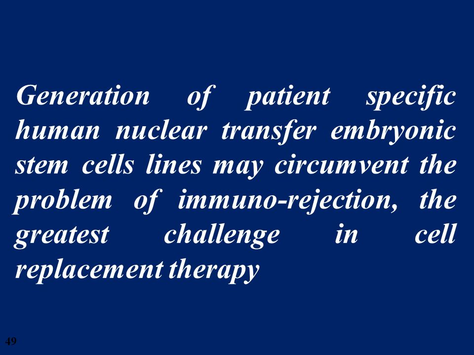 49 Generation of patient specific human nuclear transfer embryonic stem cells lines may circumvent the problem of immuno-rejection, the greatest chall