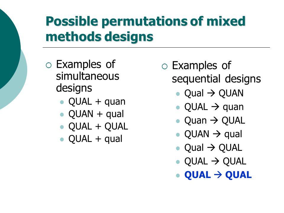 Possible permutations of mixed methods designs Examples of simultaneous designs QUAL + quan QUAN + qual QUAL + QUAL QUAL + qual Examples of sequential