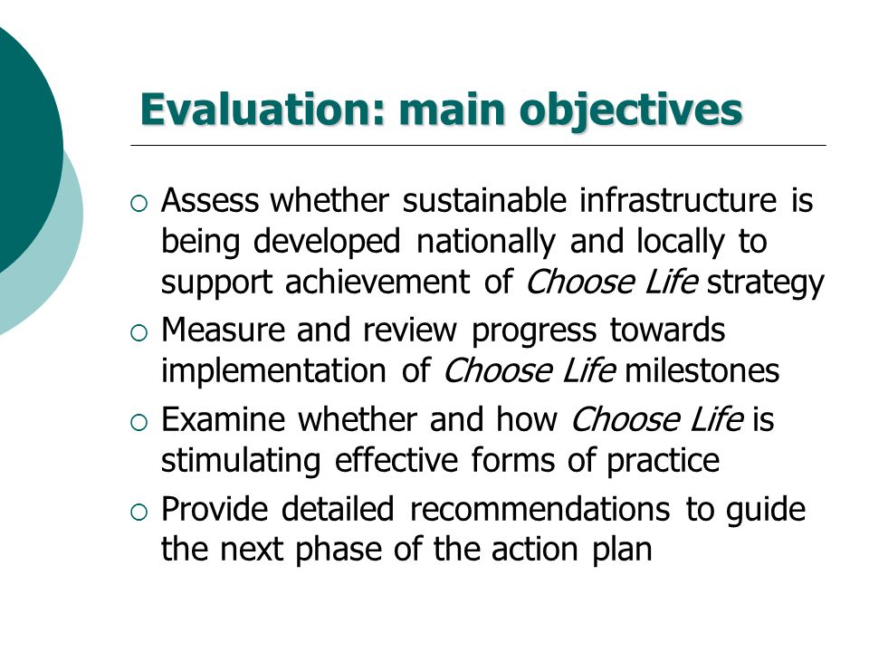 Evaluation: main objectives Assess whether sustainable infrastructure is being developed nationally and locally to support achievement of Choose Life
