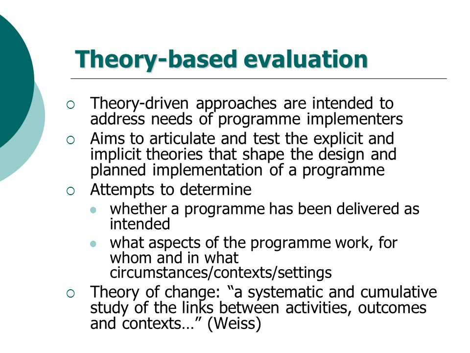 Theory-based evaluation Theory-driven approaches are intended to address needs of programme implementers Aims to articulate and test the explicit and