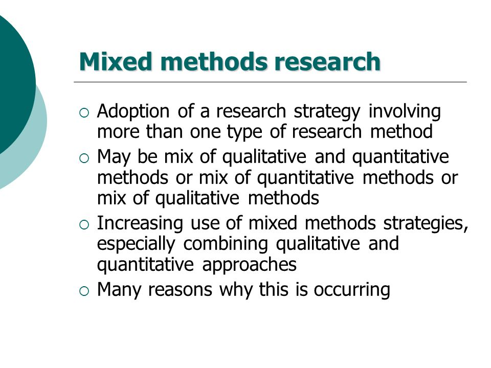 Mixed methods research Adoption of a research strategy involving more than one type of research method May be mix of qualitative and quantitative meth