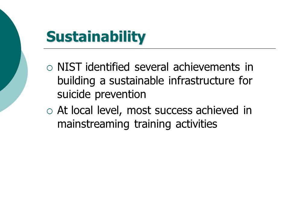 Sustainability NIST identified several achievements in building a sustainable infrastructure for suicide prevention At local level, most success achie