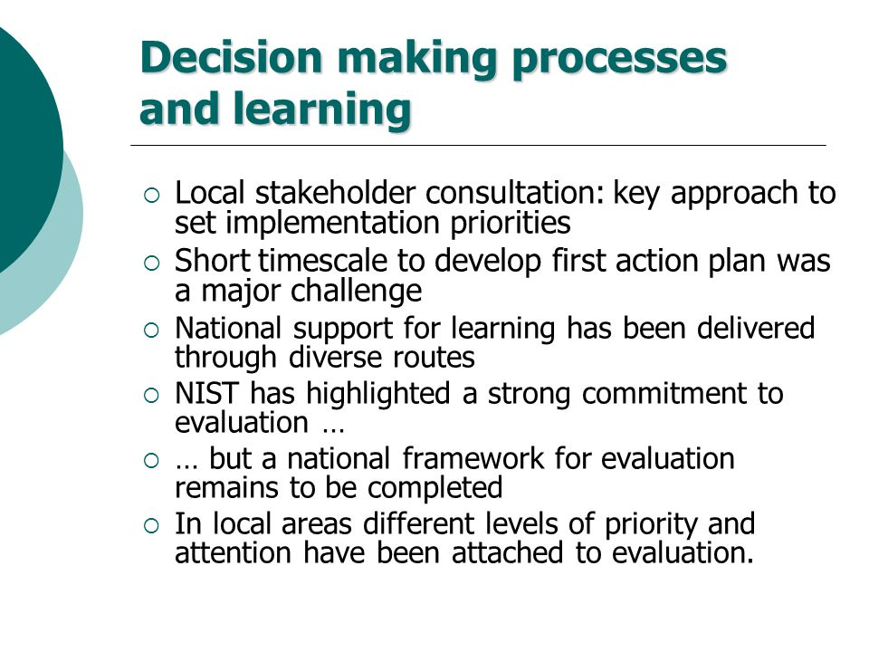 Decision making processes and learning Local stakeholder consultation: key approach to set implementation priorities Short timescale to develop first