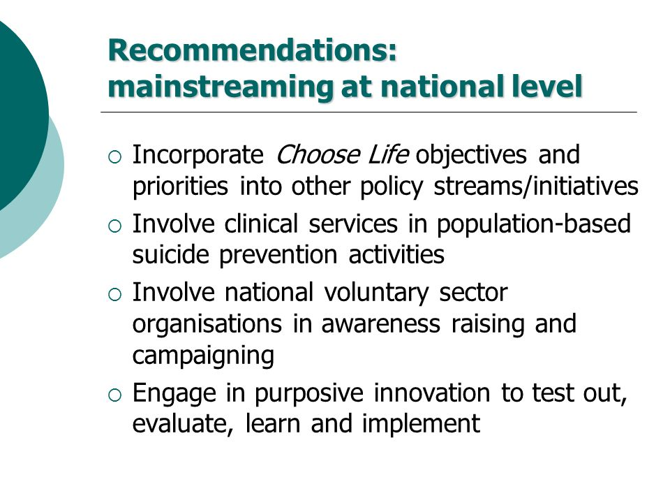 Recommendations: mainstreaming at national level Incorporate Choose Life objectives and priorities into other policy streams/initiatives Involve clini