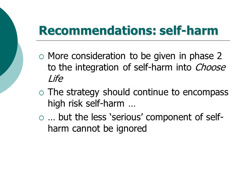 Recommendations: self-harm More consideration to be given in phase 2 to the integration of self-harm into Choose Life The strategy should continue to