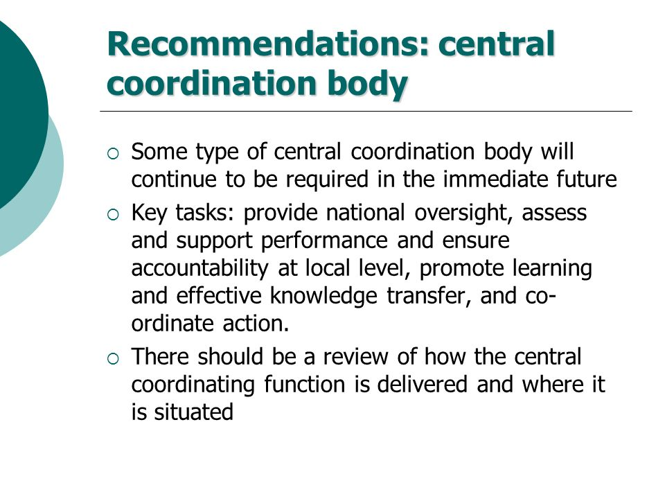 Recommendations: central coordination body Some type of central coordination body will continue to be required in the immediate future Key tasks: prov