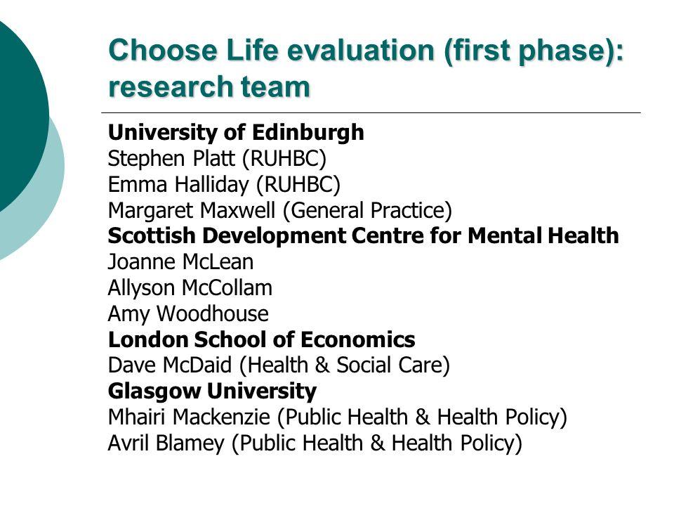 Choose Life evaluation (first phase): research team University of Edinburgh Stephen Platt (RUHBC) Emma Halliday (RUHBC) Margaret Maxwell (General Prac