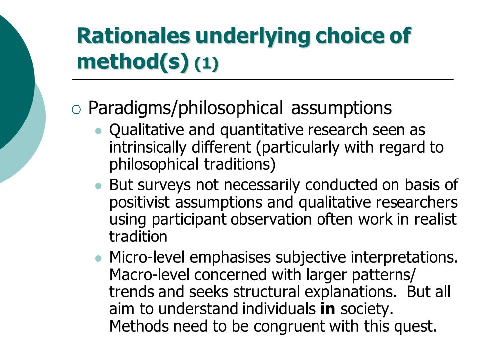 Rationales underlying choice of method(s) (1) Paradigms/philosophical assumptions Qualitative and quantitative research seen as intrinsically differen