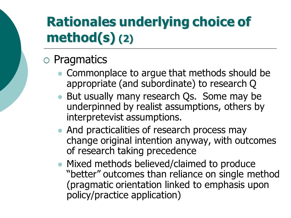Rationales underlying choice of method(s) (2) Pragmatics Commonplace to argue that methods should be appropriate (and subordinate) to research Q But u