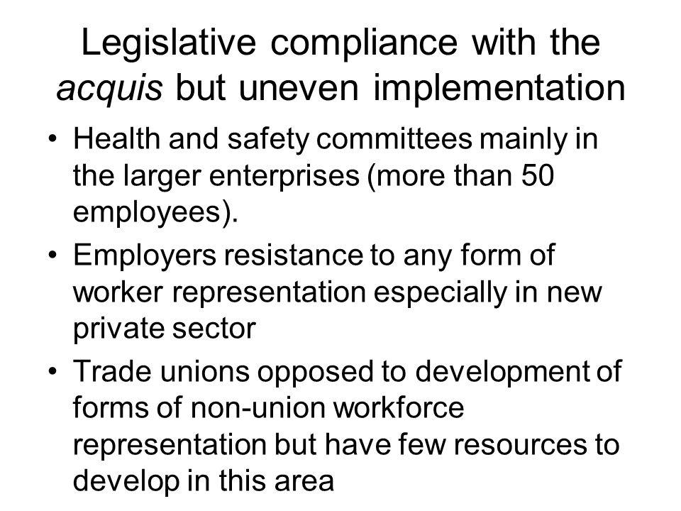 Legislative compliance with the acquis but uneven implementation Health and safety committees mainly in the larger enterprises (more than 50 employees).