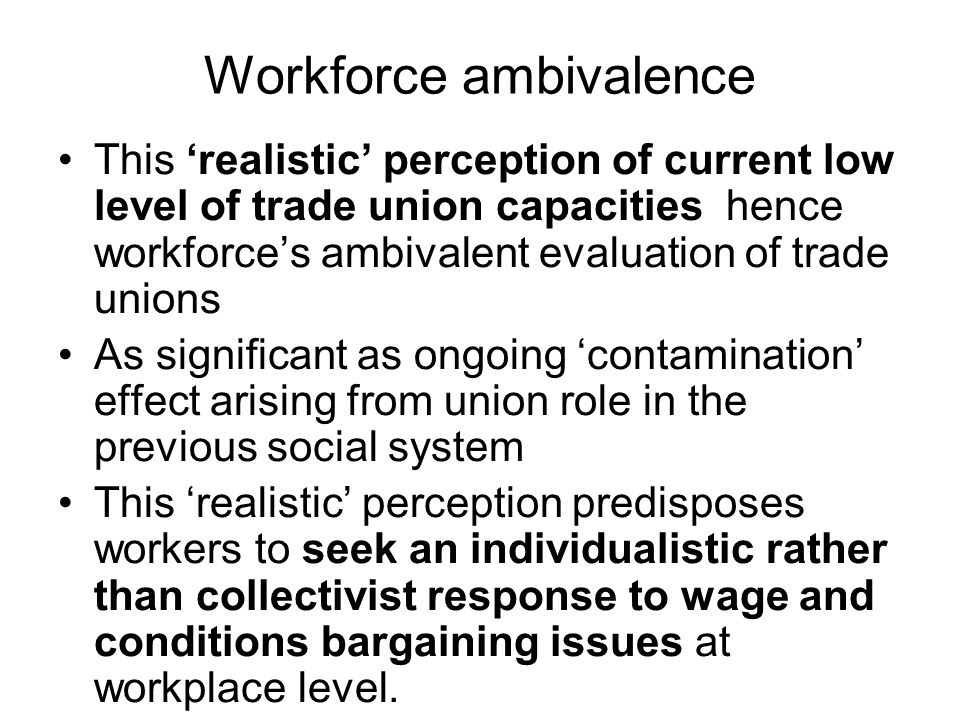 Workforce ambivalence This realistic perception of current low level of trade union capacities hence workforces ambivalent evaluation of trade unions As significant as ongoing contamination effect arising from union role in the previous social system This realistic perception predisposes workers to seek an individualistic rather than collectivist response to wage and conditions bargaining issues at workplace level.