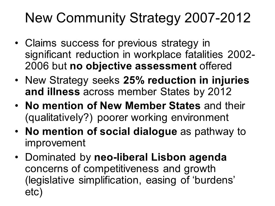 New Community Strategy 2007-2012 Claims success for previous strategy in significant reduction in workplace fatalities 2002- 2006 but no objective assessment offered New Strategy seeks 25% reduction in injuries and illness across member States by 2012 No mention of New Member States and their (qualitatively ) poorer working environment No mention of social dialogue as pathway to improvement Dominated by neo-liberal Lisbon agenda concerns of competitiveness and growth (legislative simplification, easing of burdens etc)