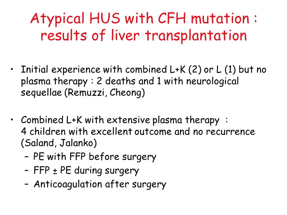 Atypical HUS with CFH mutation : results of liver transplantation Initial experience with combined L+K (2) or L (1) but no plasma therapy : 2 deaths a