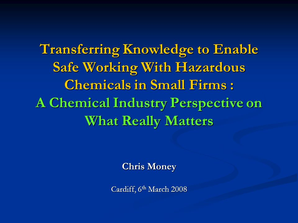 Transferring Knowledge to Enable Safe Working With Hazardous Chemicals in Small Firms : A Chemical Industry Perspective on What Really Matters Chris Money Cardiff, 6 th March 2008