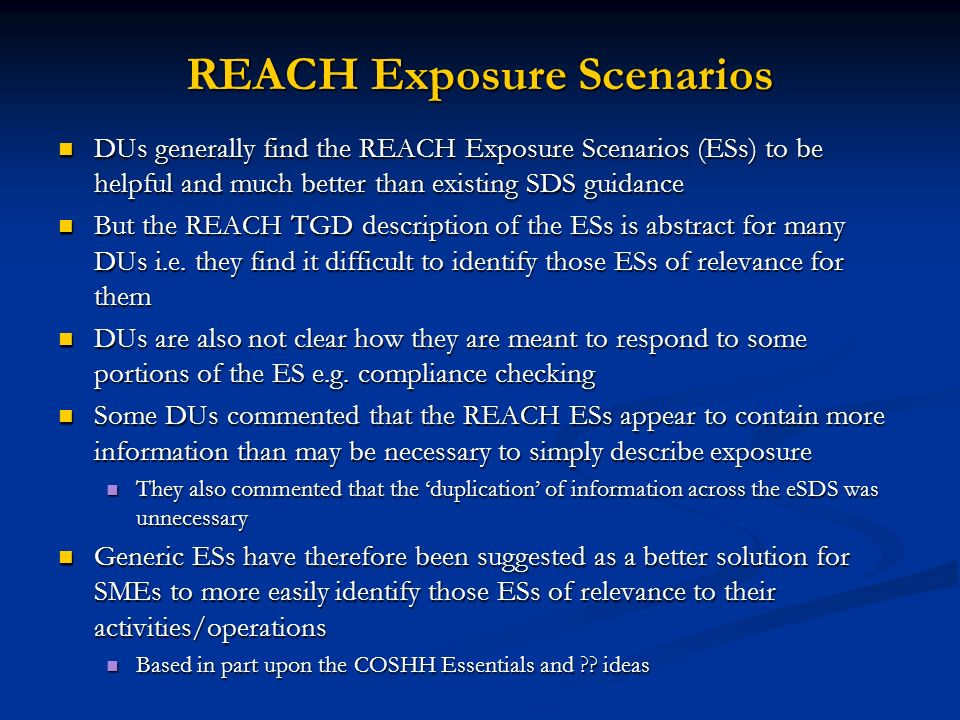 REACH Exposure Scenarios DUs generally find the REACH Exposure Scenarios (ESs) to be helpful and much better than existing SDS guidance DUs generally find the REACH Exposure Scenarios (ESs) to be helpful and much better than existing SDS guidance But the REACH TGD description of the ESs is abstract for many DUs i.e.