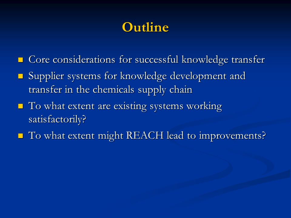 Outline Core considerations for successful knowledge transfer Core considerations for successful knowledge transfer Supplier systems for knowledge development and transfer in the chemicals supply chain Supplier systems for knowledge development and transfer in the chemicals supply chain To what extent are existing systems working satisfactorily.