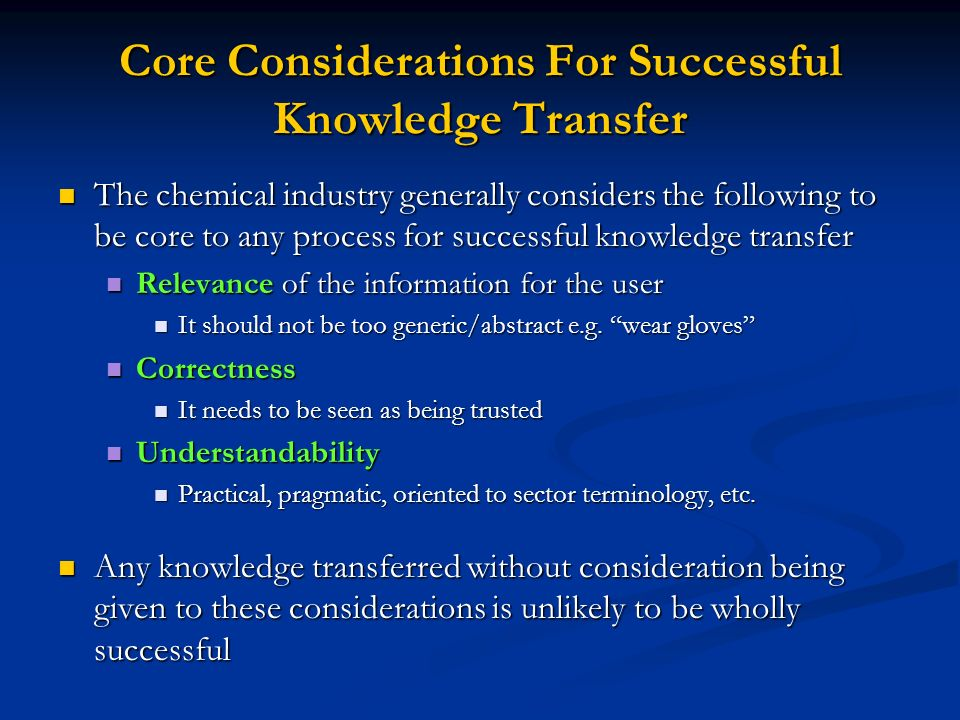 Core Considerations For Successful Knowledge Transfer The chemical industry generally considers the following to be core to any process for successful knowledge transfer The chemical industry generally considers the following to be core to any process for successful knowledge transfer Relevance of the information for the user Relevance of the information for the user It should not be too generic/abstract e.g.