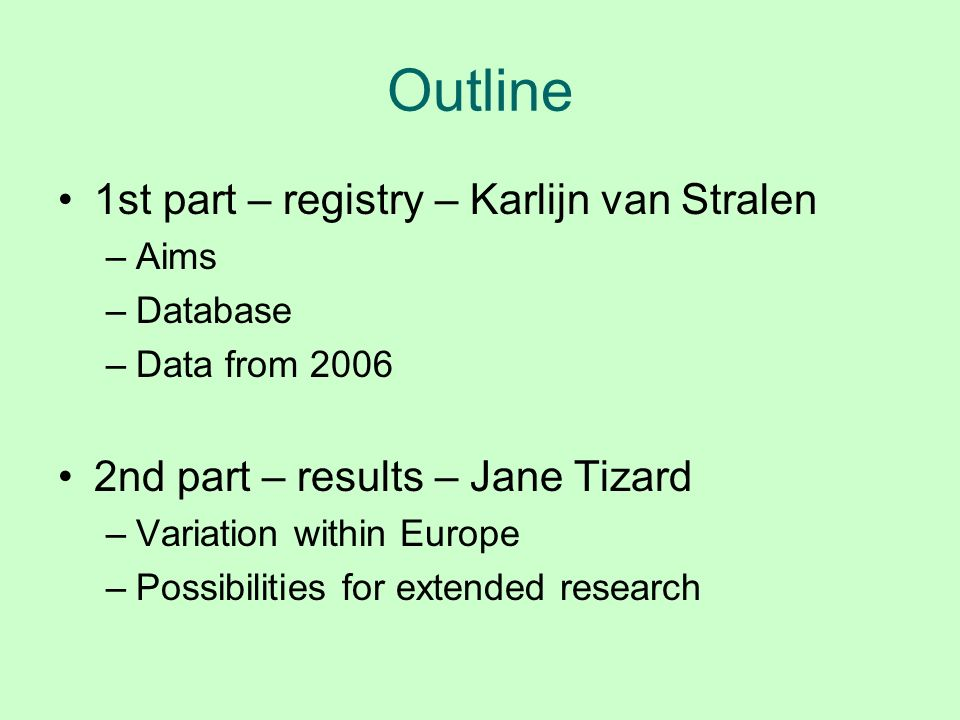 Outline 1st part – registry – Karlijn van Stralen –Aims –Database –Data from 2006 2nd part – results – Jane Tizard –Variation within Europe –Possibili