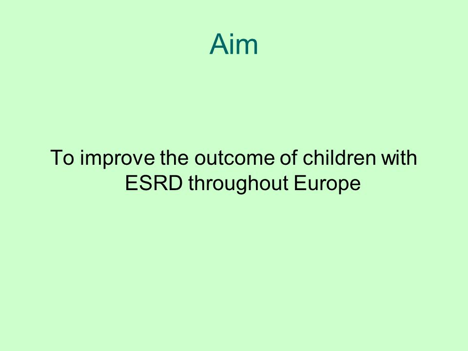 Aim To improve the outcome of children with ESRD throughout Europe