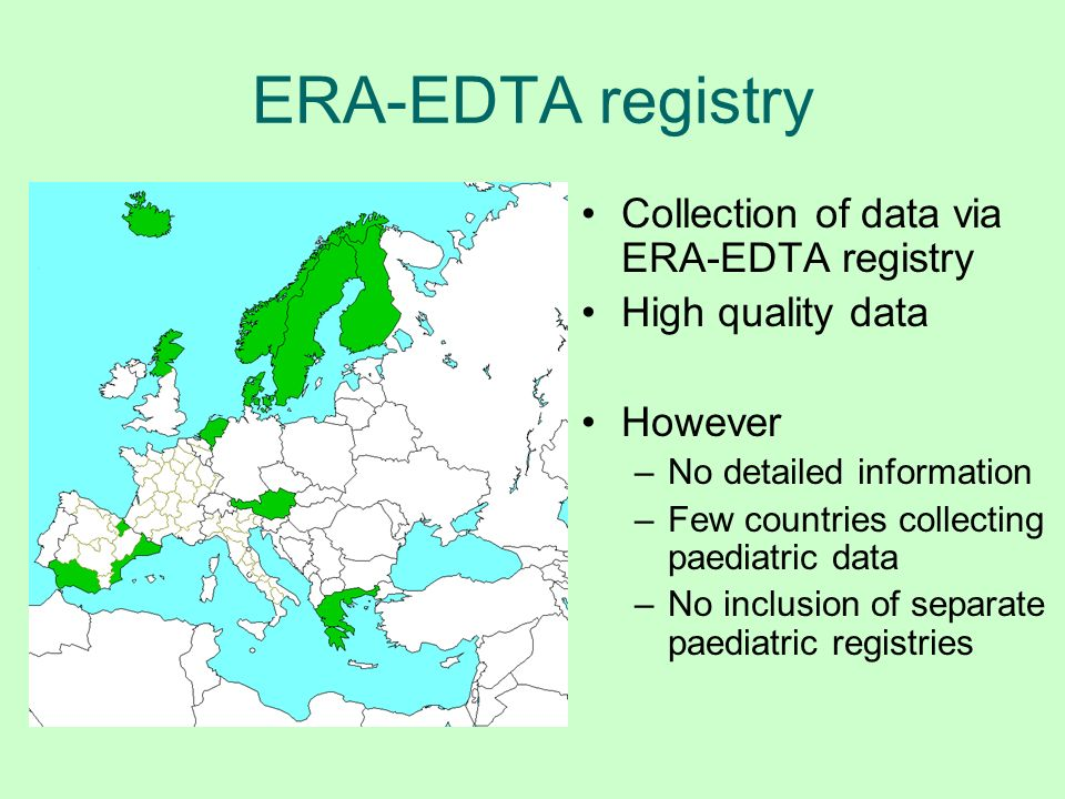 ERA-EDTA registry Collection of data via ERA-EDTA registry High quality data However –No detailed information –Few countries collecting paediatric dat