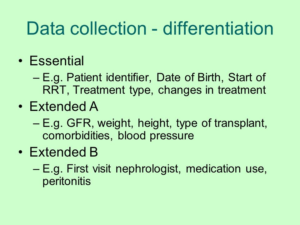 Data collection - differentiation Essential –E.g. Patient identifier, Date of Birth, Start of RRT, Treatment type, changes in treatment Extended A –E.