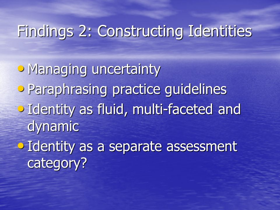 Findings 2: Constructing Identities Managing uncertainty Managing uncertainty Paraphrasing practice guidelines Paraphrasing practice guidelines Identi