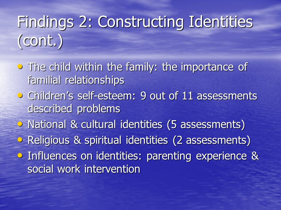 Findings 2: Constructing Identities (cont.) The child within the family: the importance of familial relationships The child within the family: the importance of familial relationships Childrens self-esteem: 9 out of 11 assessments described problems Childrens self-esteem: 9 out of 11 assessments described problems National & cultural identities (5 assessments) National & cultural identities (5 assessments) Religious & spiritual identities (2 assessments) Religious & spiritual identities (2 assessments) Influences on identities: parenting experience & social work intervention Influences on identities: parenting experience & social work intervention
