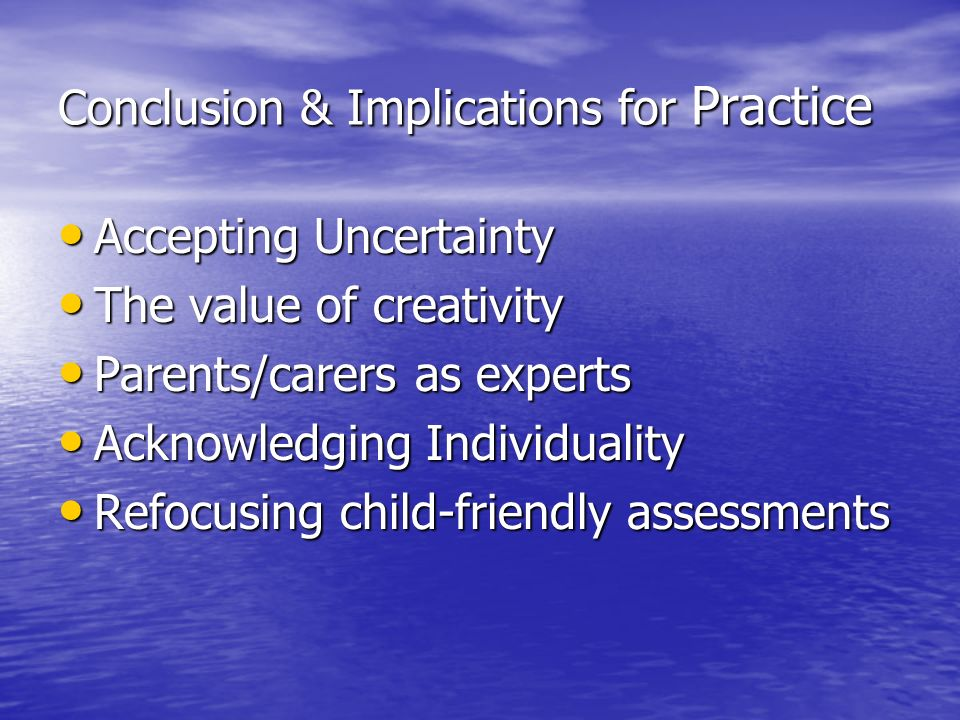 Conclusion & Implications for Practice Accepting Uncertainty Accepting Uncertainty The value of creativity The value of creativity Parents/carers as experts Parents/carers as experts Acknowledging Individuality Acknowledging Individuality Refocusing child-friendly assessments Refocusing child-friendly assessments