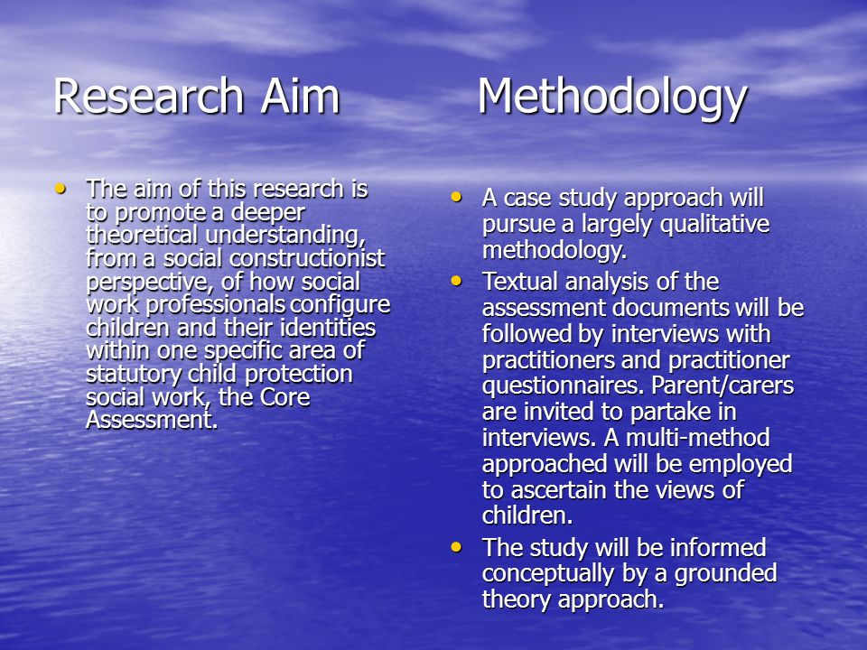Research Aim Methodology The aim of this research is to promote a deeper theoretical understanding, from a social constructionist perspective, of how social work professionals configure children and their identities within one specific area of statutory child protection social work, the Core Assessment.