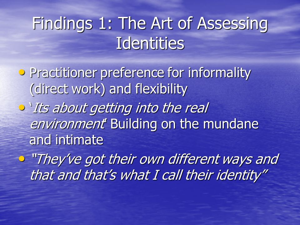 Findings 1: The Art of Assessing Identities Practitioner preference for informality (direct work) and flexibility Practitioner preference for informality (direct work) and flexibility Its about getting into the real environment Building on the mundane and intimateIts about getting into the real environment Building on the mundane and intimate Theyve got their own different ways and that and thats what I call their identity Theyve got their own different ways and that and thats what I call their identity