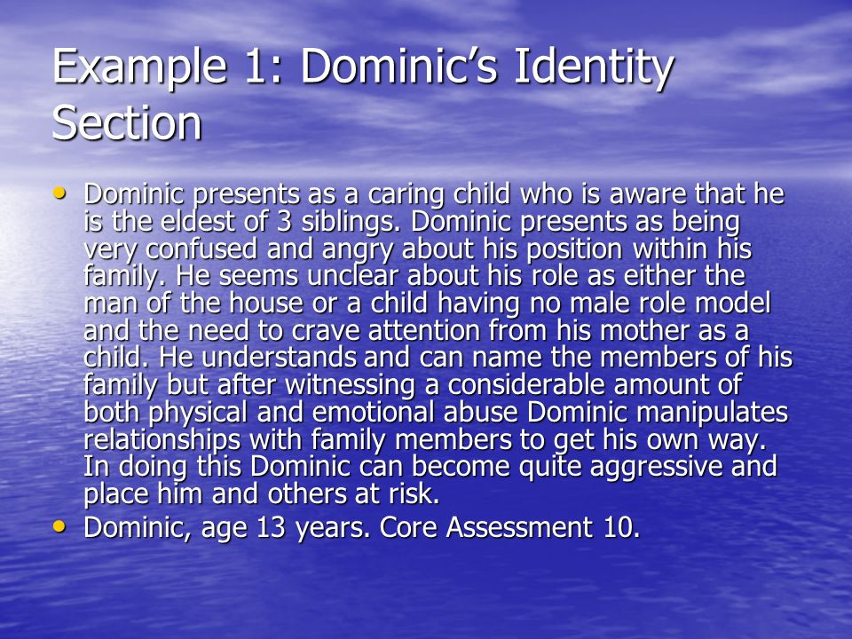 Example 1: Dominics Identity Section Dominic presents as a caring child who is aware that he is the eldest of 3 siblings. Dominic presents as being ve