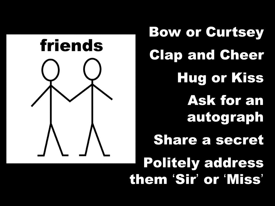 Bow or Curtsey Clap and Cheer Hug or Kiss Ask for an autograph Share a secret Politely address them Sir or Miss