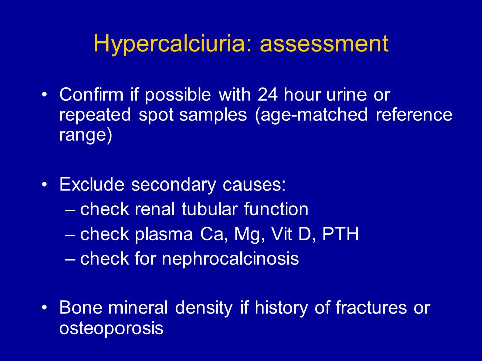 Hypercalciuria: assessment Confirm if possible with 24 hour urine or repeated spot samples (age-matched reference range) Exclude secondary causes: –check renal tubular function –check plasma Ca, Mg, Vit D, PTH –check for nephrocalcinosis Bone mineral density if history of fractures or osteoporosis