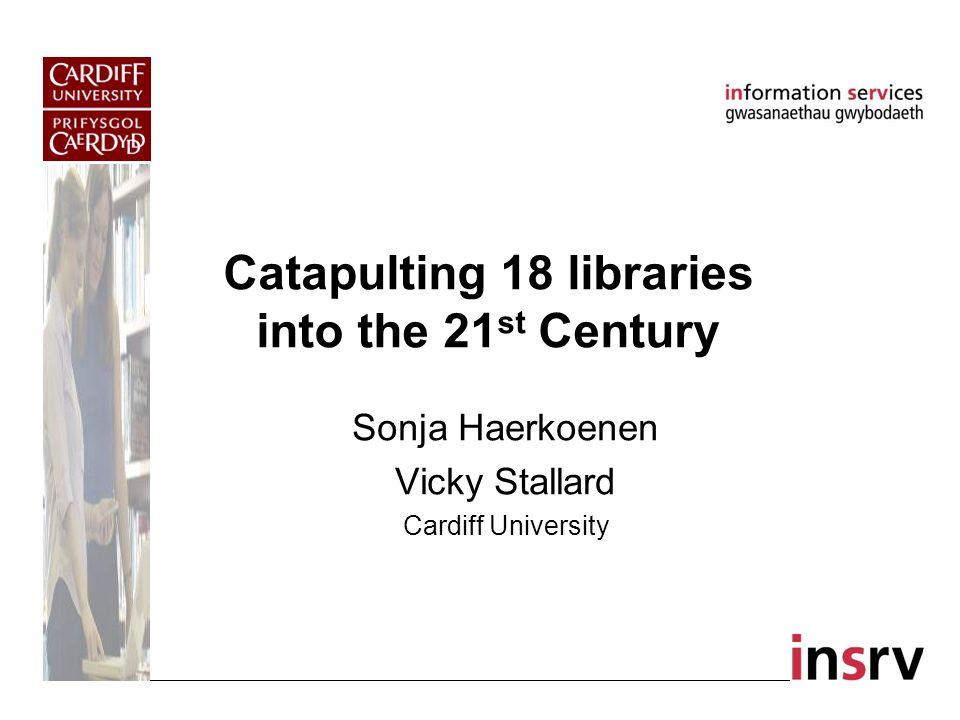 Catapulting 18 libraries into the 21 st Century Sonja Haerkoenen Vicky Stallard Cardiff University