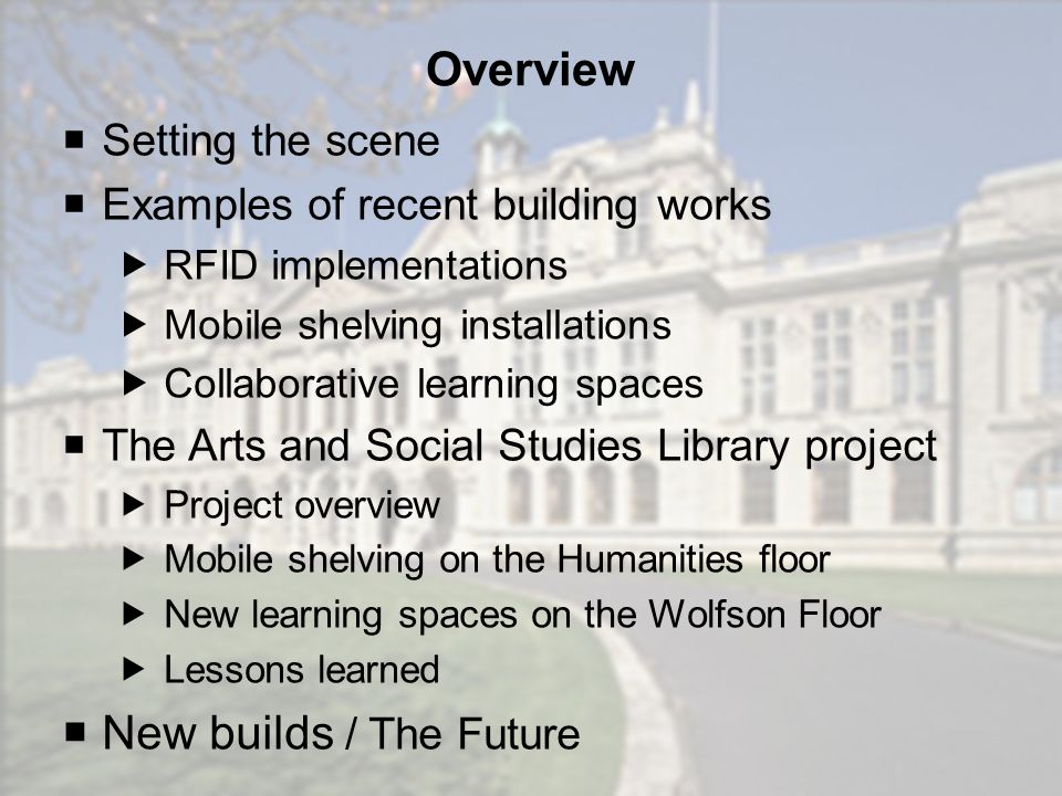 Overview Setting the scene Examples of recent building works RFID implementations Mobile shelving installations Collaborative learning spaces The Arts and Social Studies Library project Project overview Mobile shelving on the Humanities floor New learning spaces on the Wolfson Floor Lessons learned New builds / The Future