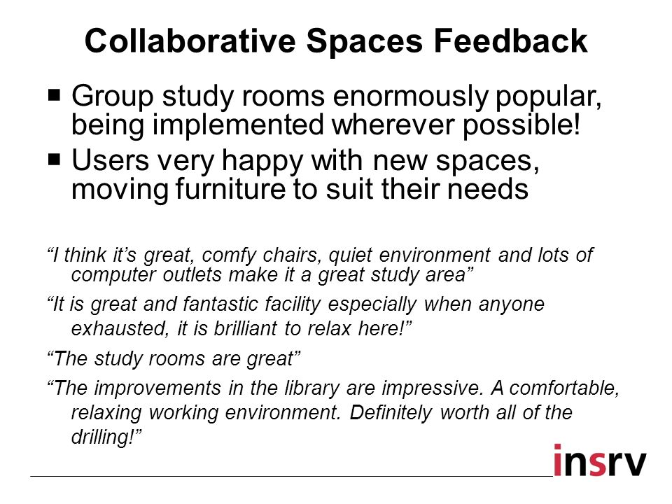 Collaborative Spaces Feedback Group study rooms enormously popular, being implemented wherever possible.