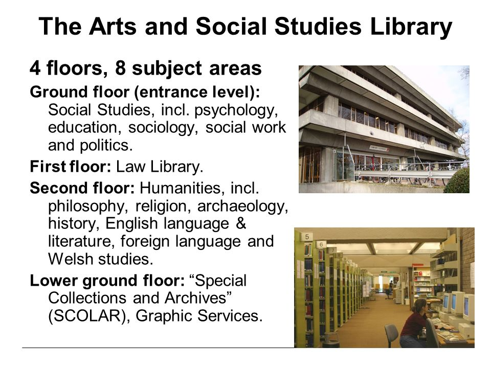 The Arts and Social Studies Library 4 floors, 8 subject areas Ground floor (entrance level): Social Studies, incl.