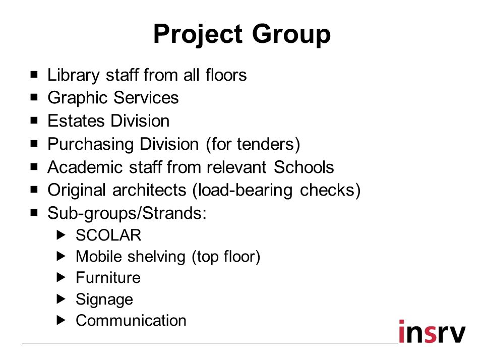 Project Group Library staff from all floors Graphic Services Estates Division Purchasing Division (for tenders) Academic staff from relevant Schools Original architects (load-bearing checks) Sub-groups/Strands: SCOLAR Mobile shelving (top floor) Furniture Signage Communication