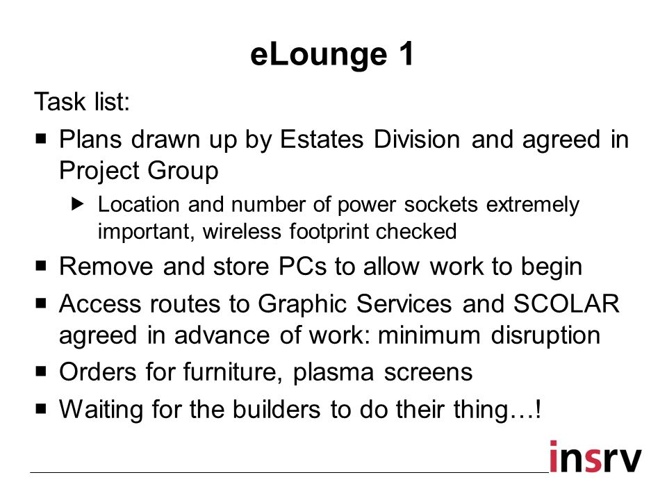 Task list: Plans drawn up by Estates Division and agreed in Project Group Location and number of power sockets extremely important, wireless footprint checked Remove and store PCs to allow work to begin Access routes to Graphic Services and SCOLAR agreed in advance of work: minimum disruption Orders for furniture, plasma screens Waiting for the builders to do their thing….