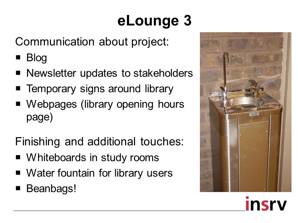 eLounge 3 Communication about project: Blog Newsletter updates to stakeholders Temporary signs around library Webpages (library opening hours page) Finishing and additional touches: Whiteboards in study rooms Water fountain for library users Beanbags!