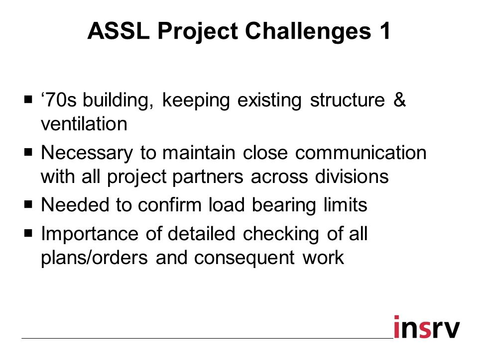 70s building, keeping existing structure & ventilation Necessary to maintain close communication with all project partners across divisions Needed to confirm load bearing limits Importance of detailed checking of all plans/orders and consequent work ASSL Project Challenges 1