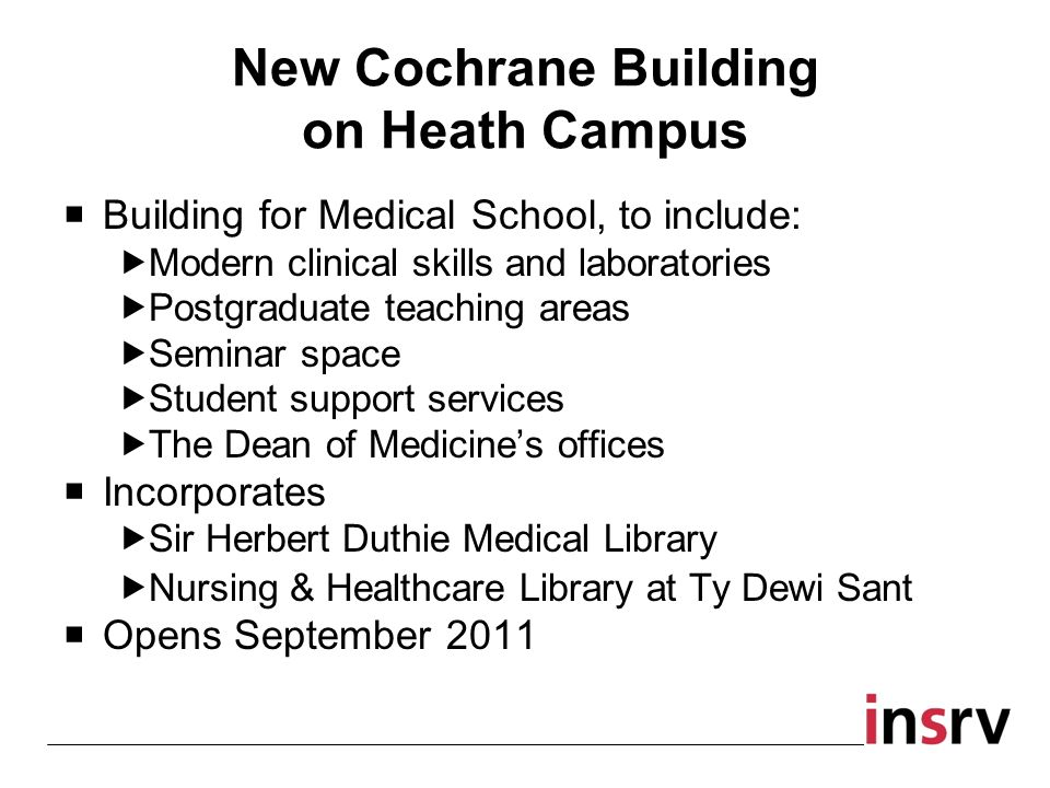 New Cochrane Building on Heath Campus Building for Medical School, to include: Modern clinical skills and laboratories Postgraduate teaching areas Seminar space Student support services The Dean of Medicines offices Incorporates Sir Herbert Duthie Medical Library Nursing & Healthcare Library at Ty Dewi Sant Opens September 2011