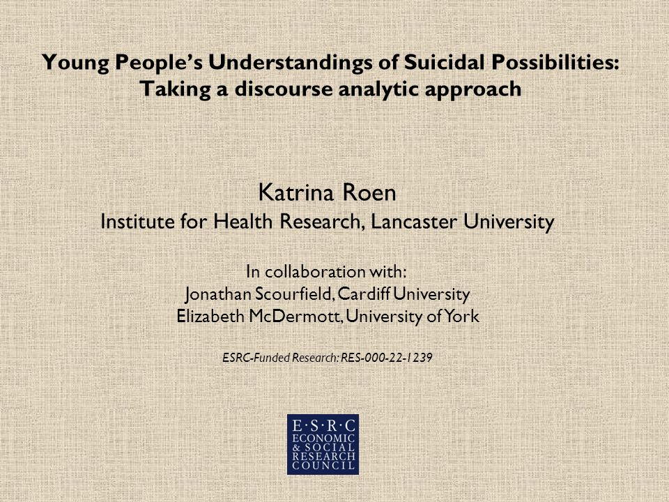 Young Peoples Understandings of Suicidal Possibilities: Taking a discourse analytic approach Katrina Roen Institute for Health Research, Lancaster University In collaboration with: Jonathan Scourfield, Cardiff University Elizabeth McDermott, University of York ESRC-Funded Research: RES-000-22-1239