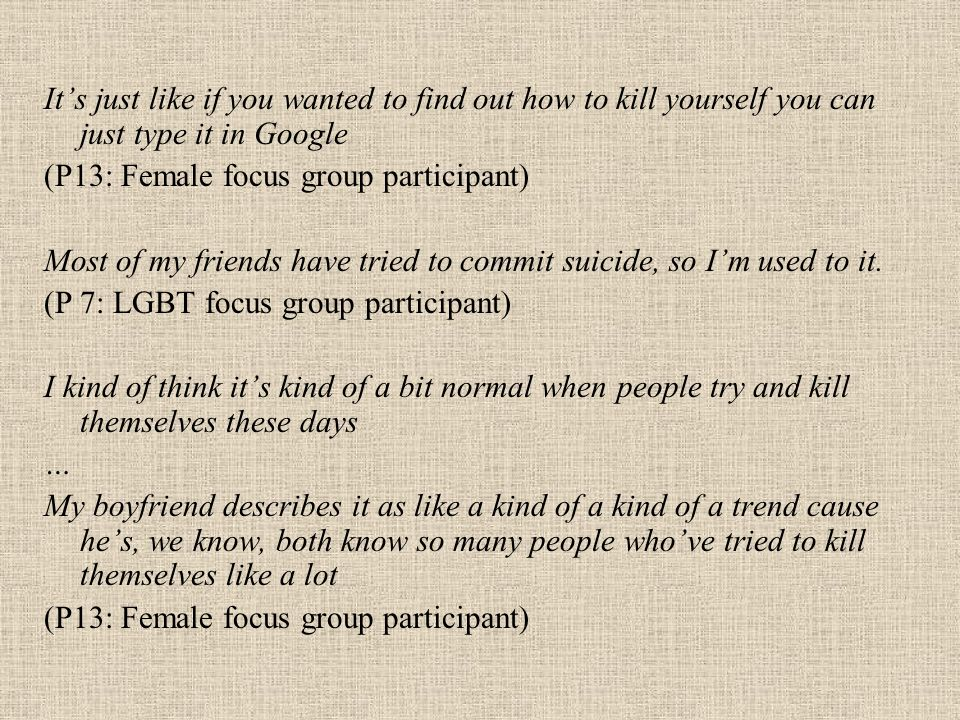 Its just like if you wanted to find out how to kill yourself you can just type it in Google (P13: Female focus group participant) Most of my friends have tried to commit suicide, so Im used to it.