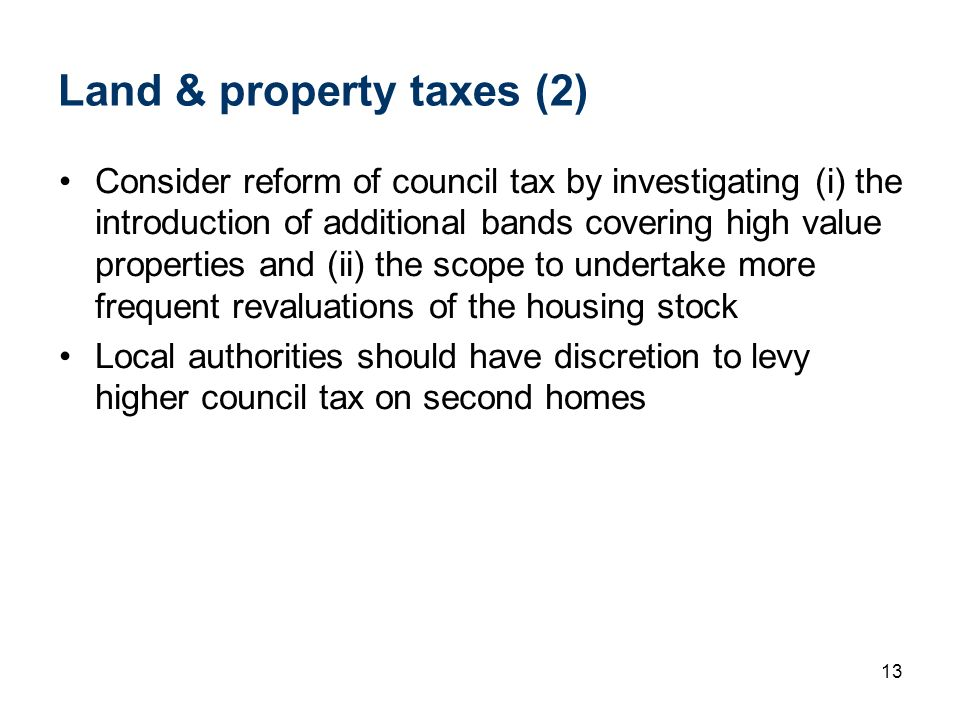 13 Land & property taxes (2) Consider reform of council tax by investigating (i) the introduction of additional bands covering high value properties a