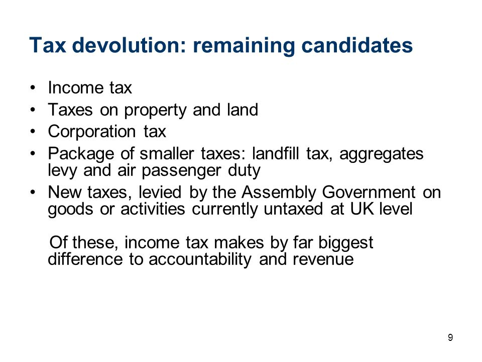 9 Tax devolution: remaining candidates Income tax Taxes on property and land Corporation tax Package of smaller taxes: landfill tax, aggregates levy a