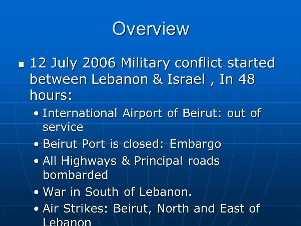 Overview 12 July 2006 Military conflict started between Lebanon & Israel, In 48 hours: 12 July 2006 Military conflict started between Lebanon & Israel, In 48 hours: International Airport of Beirut: out of serviceInternational Airport of Beirut: out of service Beirut Port is closed: EmbargoBeirut Port is closed: Embargo All Highways & Principal roads bombardedAll Highways & Principal roads bombarded War in South of Lebanon.War in South of Lebanon.