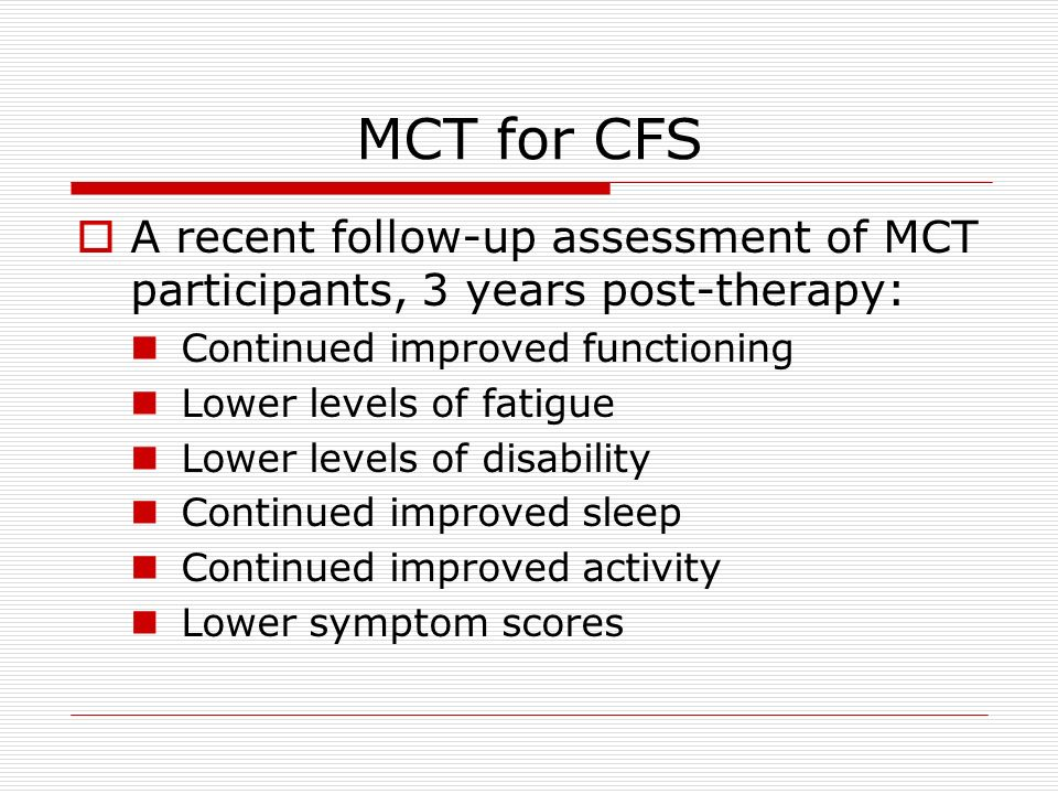 MCT for CFS A recent follow-up assessment of MCT participants, 3 years post-therapy: Continued improved functioning Lower levels of fatigue Lower leve