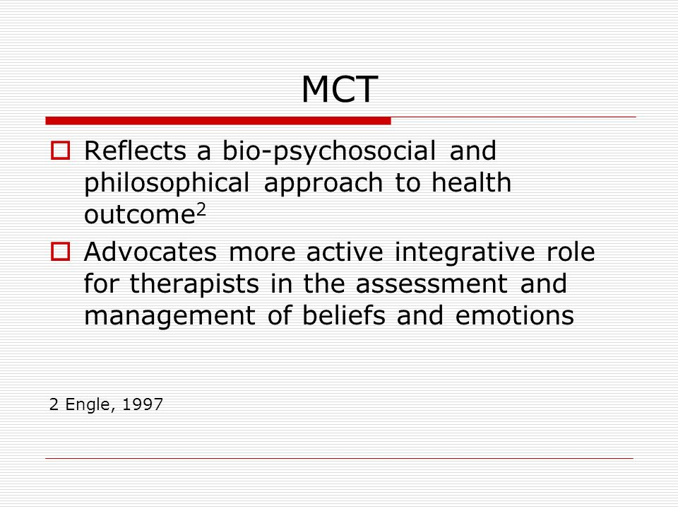 MCT Reflects a bio-psychosocial and philosophical approach to health outcome 2 Advocates more active integrative role for therapists in the assessment