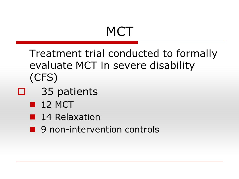 MCT Treatment trial conducted to formally evaluate MCT in severe disability (CFS) 35 patients 12 MCT 14 Relaxation 9 non-intervention controls
